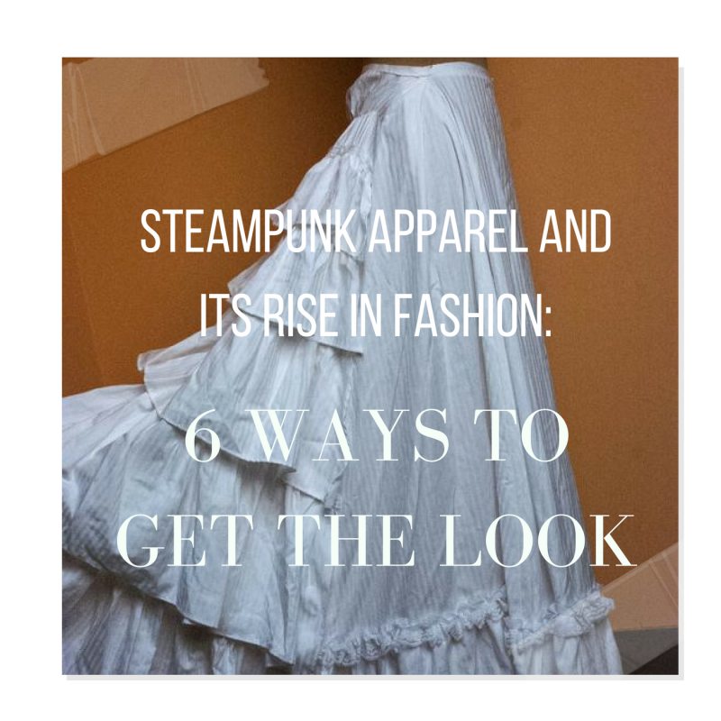Steampunk Apparel and Its Rise in Fashion: 6 Ways To Get The Look